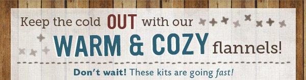 Check out our Warm & Cozy Flannel Kits